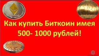 Как купить Биткоин имея 500-1000 рублей!
