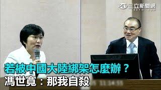 若被中國大陸綁架怎麼辦? 馮世寬:那我自殺