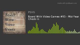Board With Video Games #93 - Mid-Year Check-In