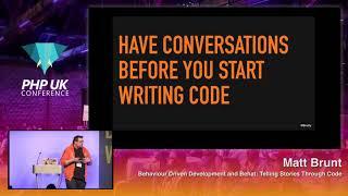 PHP UK 2018 - Matt Brunt - Behaviour Driven Development and Behat: Telling Stories Through Code