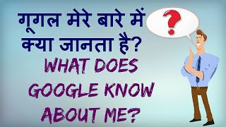 What does Google Know about You? Google ko mere baare mein kya pataa hai?