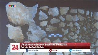 Lần đầu phát hiện di cốt người cổ ở Tây Nguyên | VTV24