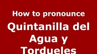 How to pronounce Quintanilla del Agua y Tordueles (Spanish/Spain) - PronounceNames.com