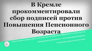 В Кремле прокомментировали сбор подписей против Повышения Пенсионного Возраста