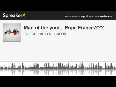 Man of the your... Pope Francis??? (part 3 of 6, made with Spreaker)