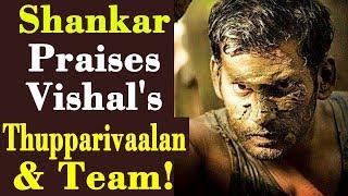 Shankar Praises Vishal's Thupparivaalan & Team!