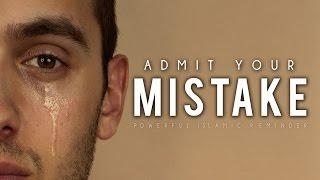 Admit Your Mistake- Powerful Islamic Reminder