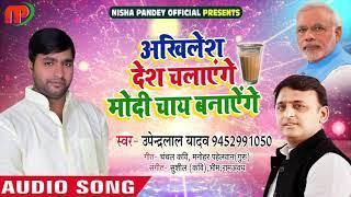 सुपरहिट समाजवादी गीत - अखिलेश देश चालयेंगे मोदी चाय बनायेंगे - Upendra Lal Yadav - Samajwadi Songs