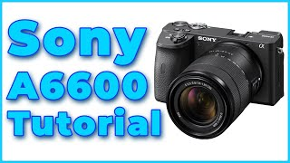 01. Sony A6600 Full Tutorial Training Overview Set-up & Tips