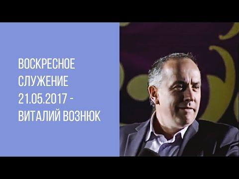 Воскресное служение 21.05.2017 - Виталий Вознюк