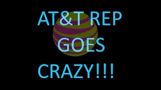 AT&T REP IS CRAZY! ON THE PHONE
