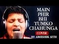 Main Phir Bhi Tumko Chahunga song | मैं फिर भी तुमको चाहूंगा | Unplugged Cover by Abhishek Seth |