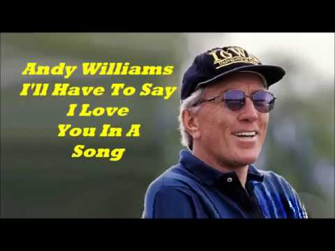 Andy Williams.......I'll Have To Say I Love You In A Song.