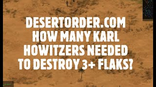 Desert Order Game play video. How many KARL HOWITZERS needed to destroy 3++ flaks?