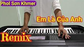 Nhạc Khmer Remix 2017 - EM LÀ CỦA ANH (Organ Cover) - Nhạc Sóng Khmer Phol Sơn