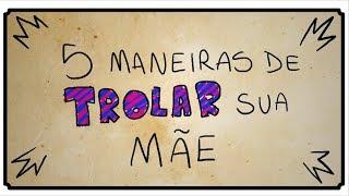 5 MANEIRAS DE TROLLAR SUA MÃE