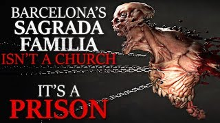 """Barcelona's Sagrada Familia Isn't a Church It's a Prison"" Creepypasta"