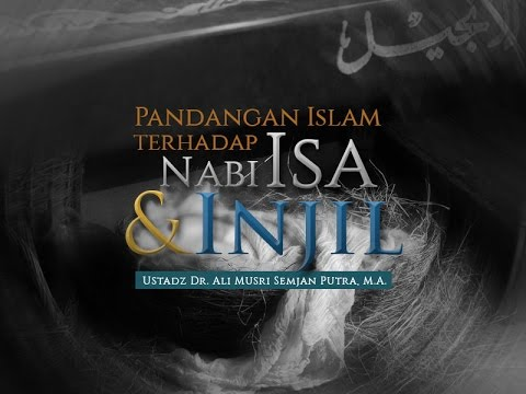 Ceramah: Pandangan Islam Terhadap Nabi Isa Dan Injil (Ustadz Dr. Ali Musri Semjan Putra, M.A.)