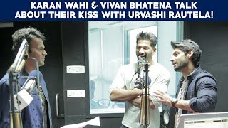 Karan Wahi & Vivan Bhatena talk about their kiss with Urvashi Rautela!