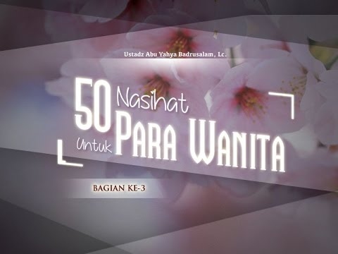 Ceramah Agama Islam: 50 Nasihat Untuk Para Wanita (Bagian Ke-3) - (Ustadz Abu Yahya Badrusalam, Lc.)