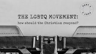 The LGBTQ Movement - How Should The Christian Respond? - Part 2