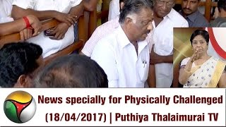 News Specially for Physically Challenged (18/04/2017) | Puthiya Thalaimurai TV