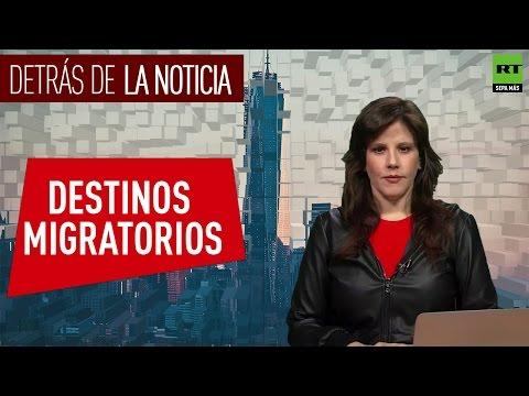 Detrás de la noticia: Destinos migratorios