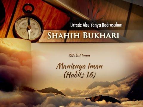 Shahih Bukhari: Manisnya Iman - Hadits 16 (Ustadz Abu Yahya Badrusalam, Lc.)