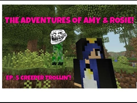 The Adventures Of Amy & Rosie! Ep.5 Creeper Trollin!
