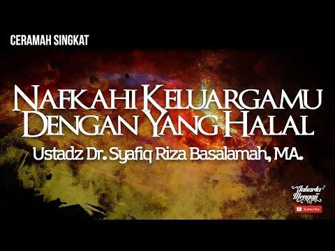 Nafkahi Keluargamu Dengan Yang Halal - Ustadz Dr. Syafiq Riza Basalamah, MA.