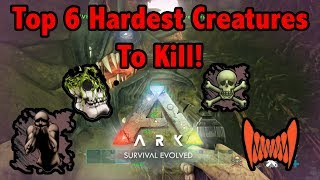 Top 6 HARDEST CREATURES To KILL In Ark Survival Evolved!