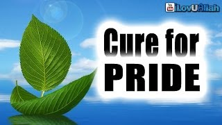 The Cure For Pride| Islamic Reminder