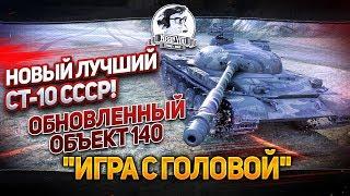 """НОВЫЙ ЛУЧШИЙ СТ-10 СССР! """"Игра с головой"""" на Обновленном Объект 140!"""