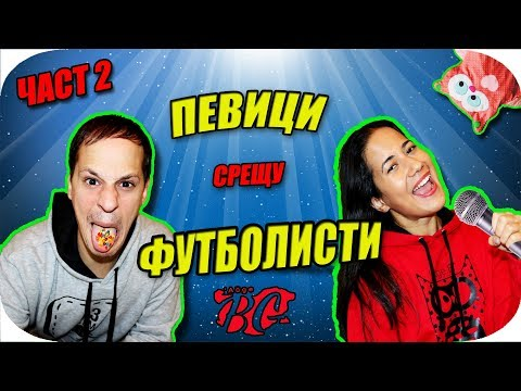 ПЕВИЦИ VS ФУТБОЛИСТИ - Част 2