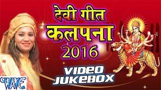 कल्पना हिट्स   Kalpana Hits   VIDEO JUKEBOX   Bhojpuri Devi Geet 2016