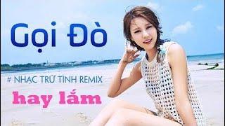 Gọi Đò Remix - Liên Khúc Nhạc Trữ Tình Remix Hay - Nhạc Vàng Remix - Nhạc Sến Remix DJ