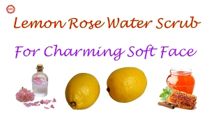 Lemon Rose Water Scrub for Fresh Charming Face | The Health Benefits Of Rose Water |