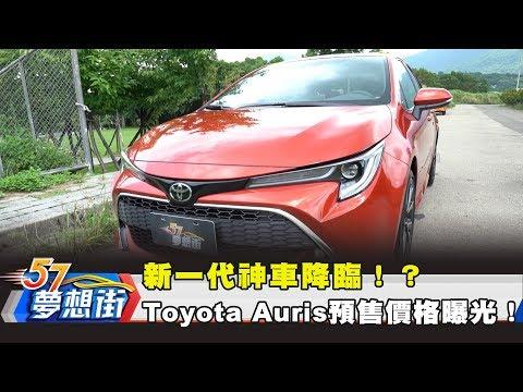 台灣-57夢想街 預約你的夢想-20180831 新一代神車降臨!? Toyota Auris預售價格曝光!