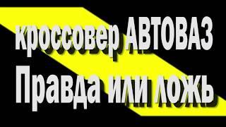 Новый кроссовер лада АВТОВАЗ 2018 в августе Правда или ложь