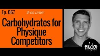 067: Brad Dieter - Carbohydrates for Physique Competitors