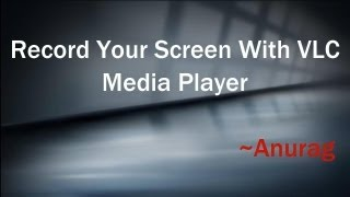 How To Record Your Screen With VLC Media Player [Tutorial]