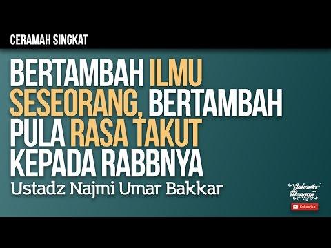 Bertambah Ilmu Seseorang, Bertambah pula Rasa Takut Kepada Rabbnya - Ustadz Najmi Umar Bakkar