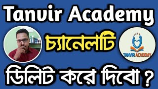 Tanvir Academy YouTube চ্যানেল টি ডিলিট করে দিবো ? Tanvir Academy