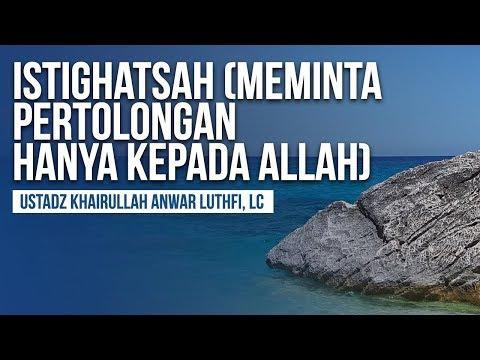 Istighatsah (Meminta Pertolongan Hanya Kepada Allah) - Ustadz Khairullah Anwar Luthfi, Lc