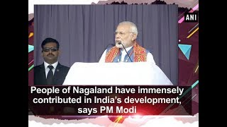 People of Nagaland have immensely contributed in India's development, says PM Modi