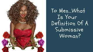 To Men...What Is Your Definition Of A Submissive Woman?