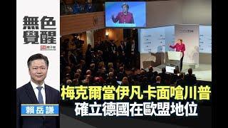 《無色覺醒》 賴岳謙 |梅克爾當伊凡卡面嗆川普 確立德國在歐盟地位|20190219