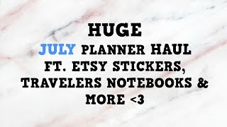 HUGE JULY PLANNER HAUL |  Stickers, Bookmarks, Travelers Notebooks + more