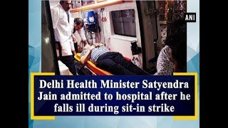 Delhi Health Minister Satyendra Jain admitted to hospital after he falls ill during sit-in strike