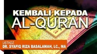 Pengajian Islam: Kembali Kepada Al Qur'an - Ustadz Dr. Syafiq Riza Basalamah, Lc., MA